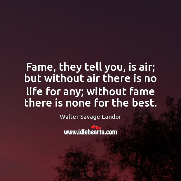 Fame, they tell you, is air; but without air there is no Walter Savage Landor Picture Quote