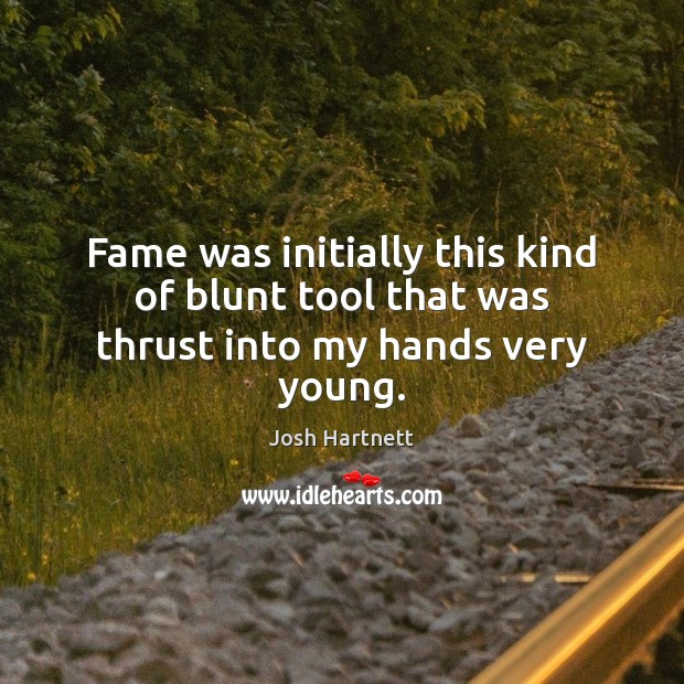Fame was initially this kind of blunt tool that was thrust into my hands very young. Josh Hartnett Picture Quote