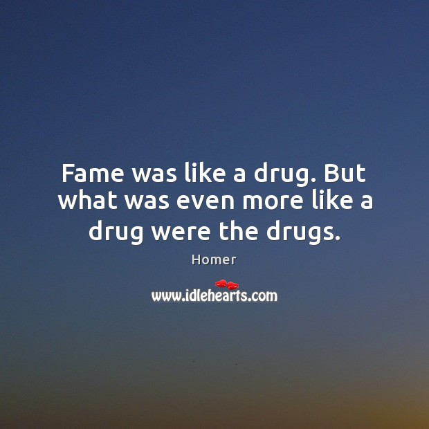 Fame was like a drug. But what was even more like a drug were the drugs. Homer Picture Quote