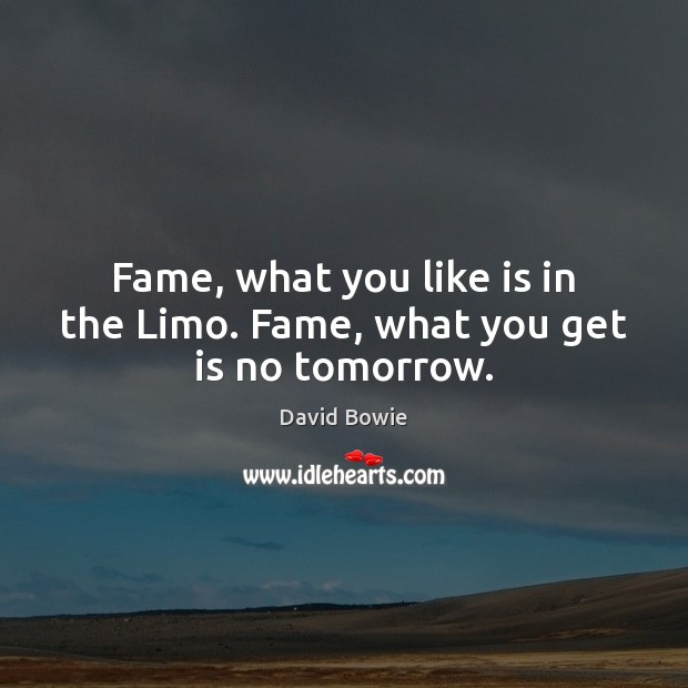 Fame, what you like is in the Limo. Fame, what you get is no tomorrow. Image