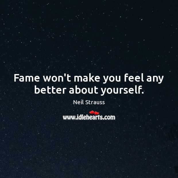 Image, Fame won't make you feel any better about yourself.
