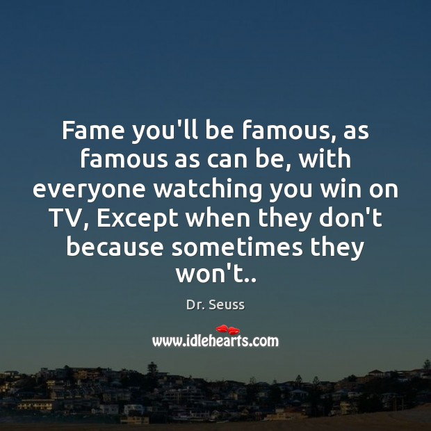 Fame you'll be famous, as famous as can be, with everyone watching Dr. Seuss Picture Quote
