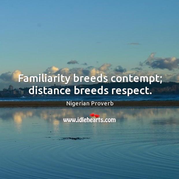Familiarity breeds contempt; distance breeds respect. Image