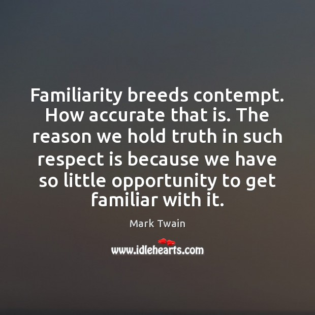 Familiarity breeds contempt. How accurate that is. The reason we hold truth Image