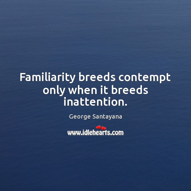 Familiarity breeds contempt only when it breeds inattention. Image