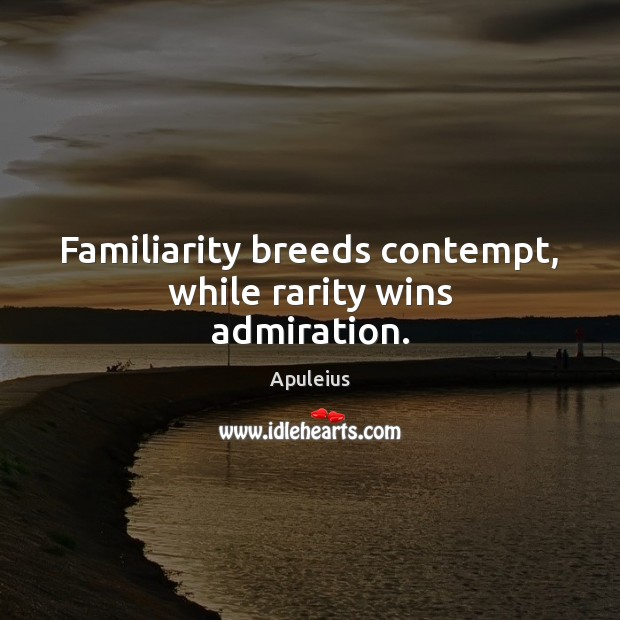 Image, Familiarity breeds contempt, while rarity wins admiration.