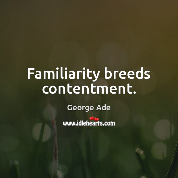 Familiarity breeds contentment. George Ade Picture Quote