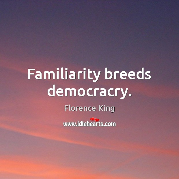 Familiarity breeds democracry. Florence King Picture Quote