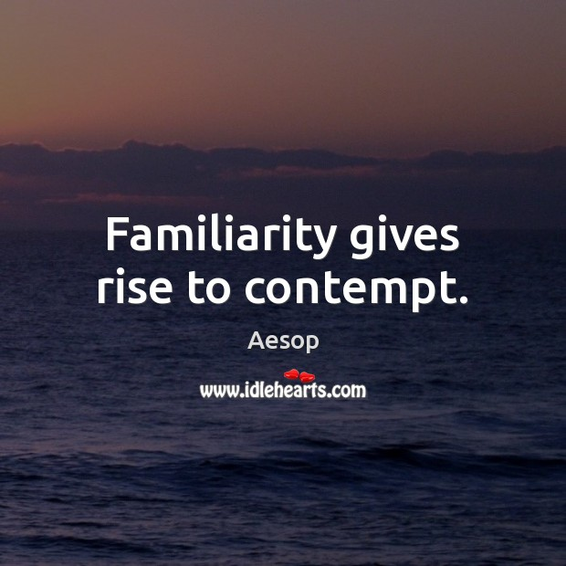 Familiarity gives rise to contempt. Aesop Picture Quote