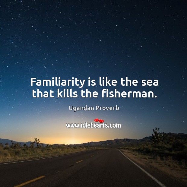 Familiarity is like the sea that kills the fisherman. Ugandan Proverbs Image