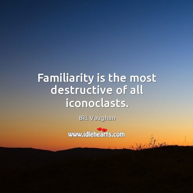 Familiarity is the most destructive of all iconoclasts. Image
