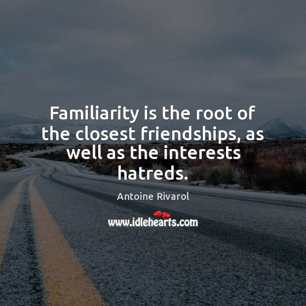 Familiarity is the root of the closest friendships, as well as the interests hatreds. Image