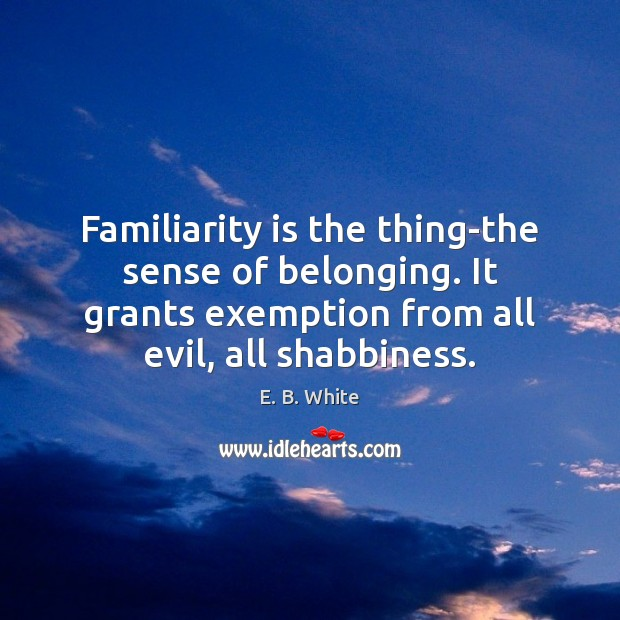 Familiarity is the thing-the sense of belonging. It grants exemption from all E. B. White Picture Quote