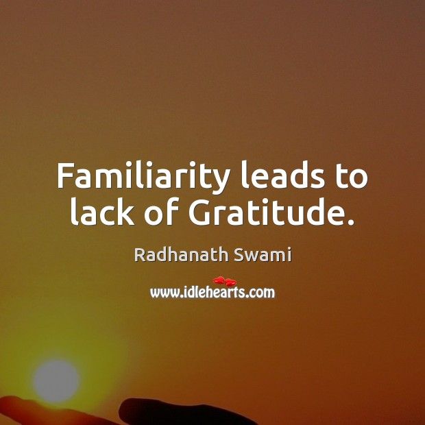 Familiarity leads to lack of Gratitude. Radhanath Swami Picture Quote