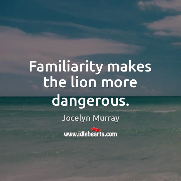Familiarity makes the lion more dangerous. Image