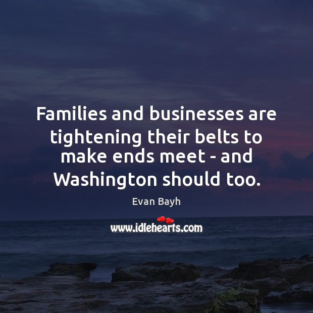 Families and businesses are tightening their belts to make ends meet – Evan Bayh Picture Quote
