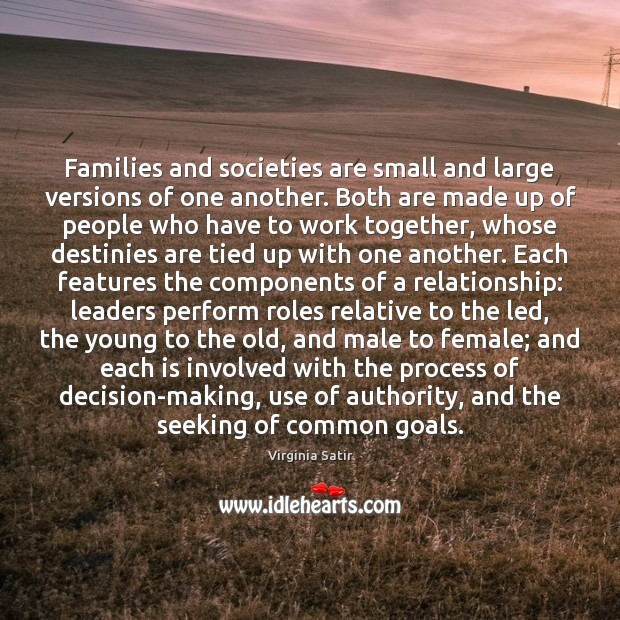 Families and societies are small and large versions of one another. Both Virginia Satir Picture Quote