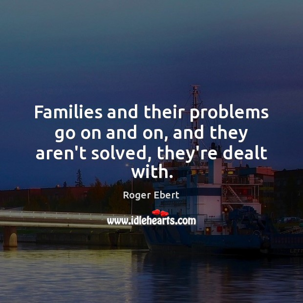 Families and their problems go on and on, and they aren't solved, they're dealt with. Roger Ebert Picture Quote