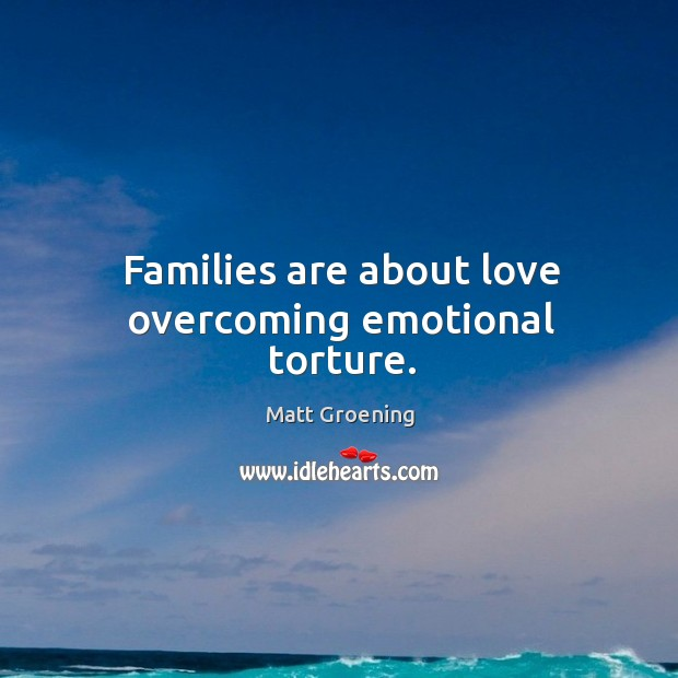 Image, Families are about love overcoming emotional torture.