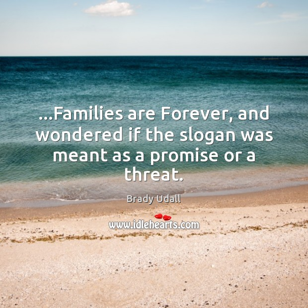 …Families are Forever, and wondered if the slogan was meant as a promise or a threat. Image