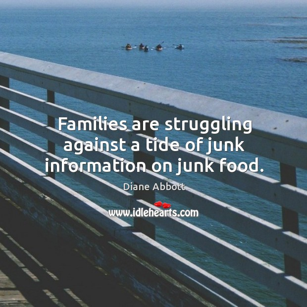 Families are struggling against a tide of junk information on junk food. Diane Abbott Picture Quote