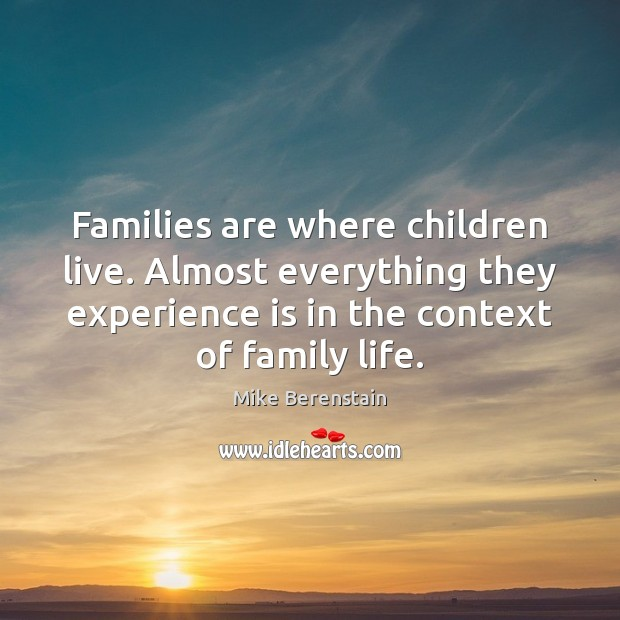 Families are where children live. Almost everything they experience is in the Mike Berenstain Picture Quote