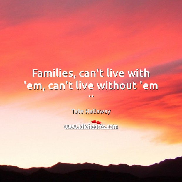 Families, can't live with 'em, can't live without 'em .. Image