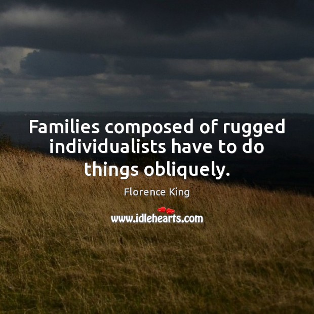 Families composed of rugged individualists have to do things obliquely. Image