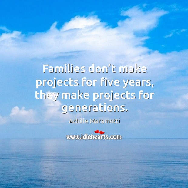 Families don't make projects for five years, they make projects for generations. Image