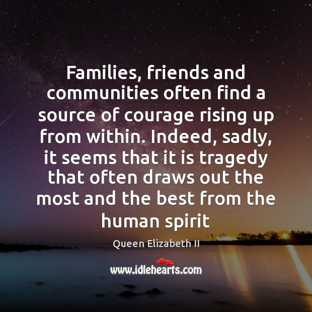 Families, friends and communities often find a source of courage rising up Queen Elizabeth II Picture Quote