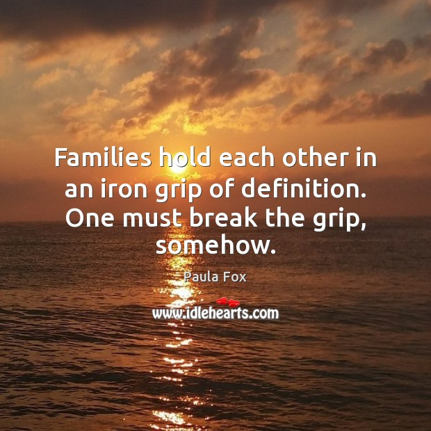 Image, Families hold each other in an iron grip of definition. One must break the grip, somehow.