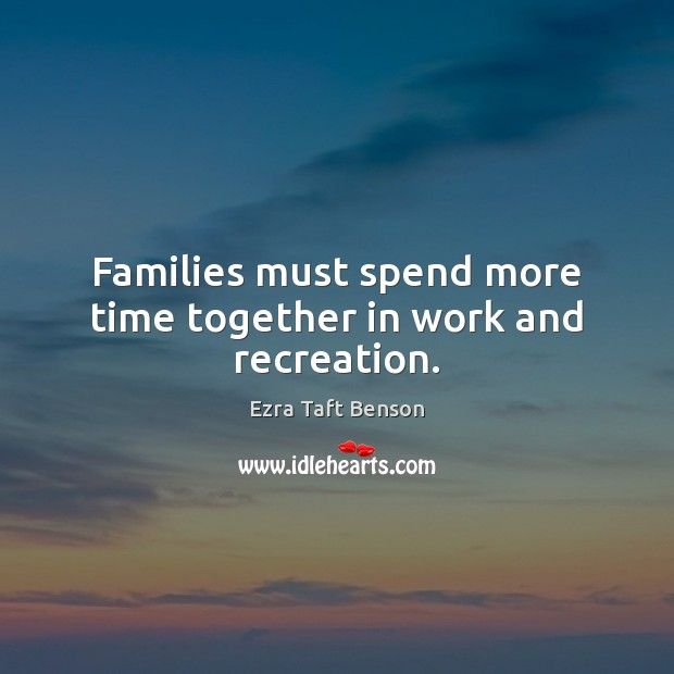 Families must spend more time together in work and recreation. Time Together Quotes Image