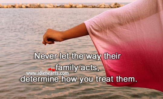 Image, Never let the way their family acts, determine how you treat them.