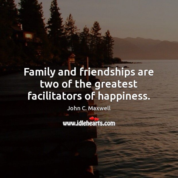 Image, Family and friendships are two of the greatest facilitators of happiness.