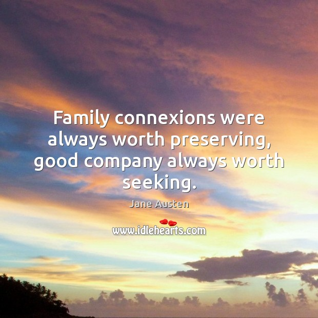 Family connexions were always worth preserving, good company always worth seeking. Jane Austen Picture Quote