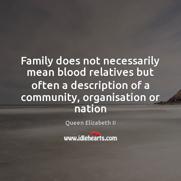 Family does not necessarily mean blood relatives but often a description of Queen Elizabeth II Picture Quote