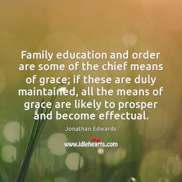 Family education and order are some of the chief means of grace; Jonathan Edwards Picture Quote