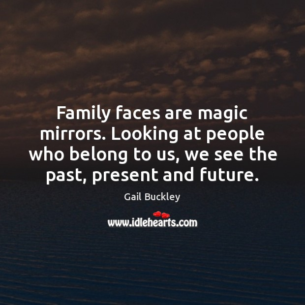 Image, Family faces are magic mirrors. Looking at people who belong to us,
