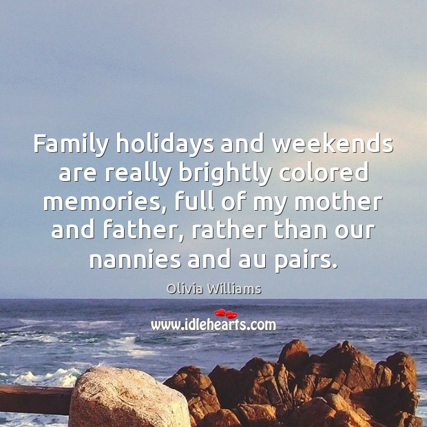 Family holidays and weekends are really brightly colored memories, full of my Olivia Williams Picture Quote