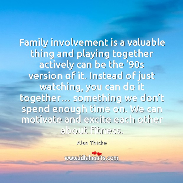 Family involvement is a valuable thing and playing together actively can be the '90s version of it. Alan Thicke Picture Quote