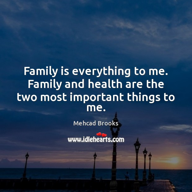 Family is everything to me. Family and health are the two most important things to me. Mehcad Brooks Picture Quote