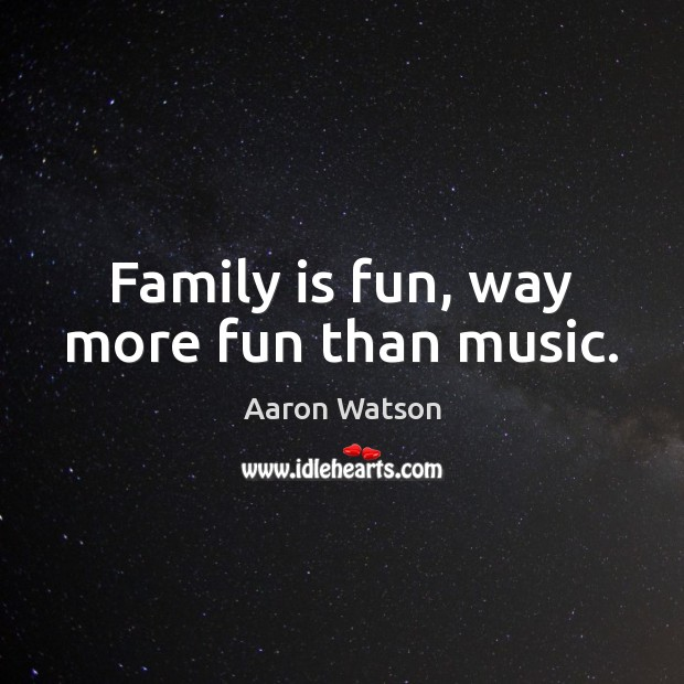 Family is fun, way more fun than music. Family Quotes Image