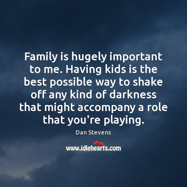 Family is hugely important to me. Having kids is the best possible Dan Stevens Picture Quote