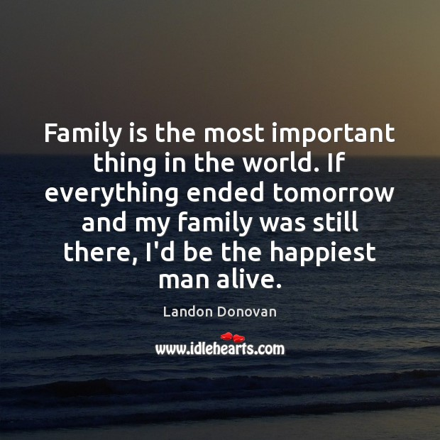 Family is the most important thing in the world. If everything ended Image