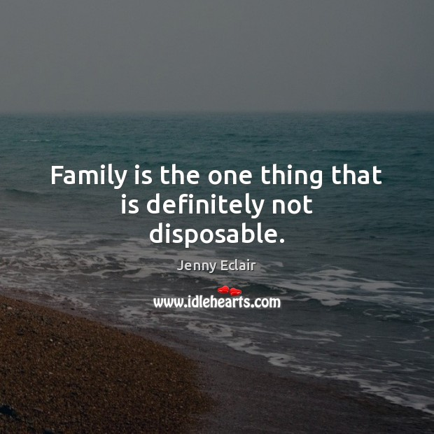 Family is the one thing that is definitely not disposable. Family Quotes Image