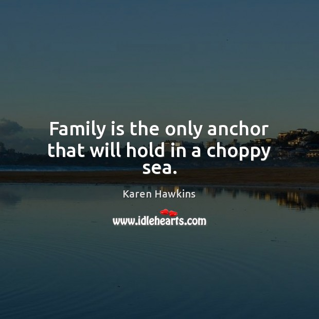 Family is the only anchor that will hold in a choppy sea. Image