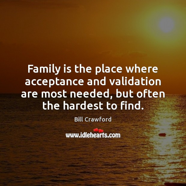 Family is the place where acceptance and validation are most needed, but Family Quotes Image