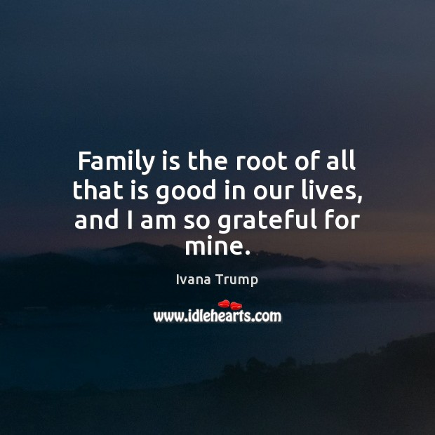 Family is the root of all that is good in our lives, and I am so grateful for mine. Good Quotes Image