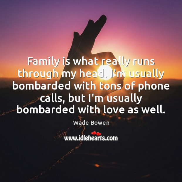 Family is what really runs through my head. I'm usually bombarded with Family Quotes Image