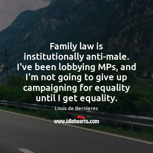 Family law is institutionally anti-male. I've been lobbying MPs, and I'm not Louis de Bernieres Picture Quote
